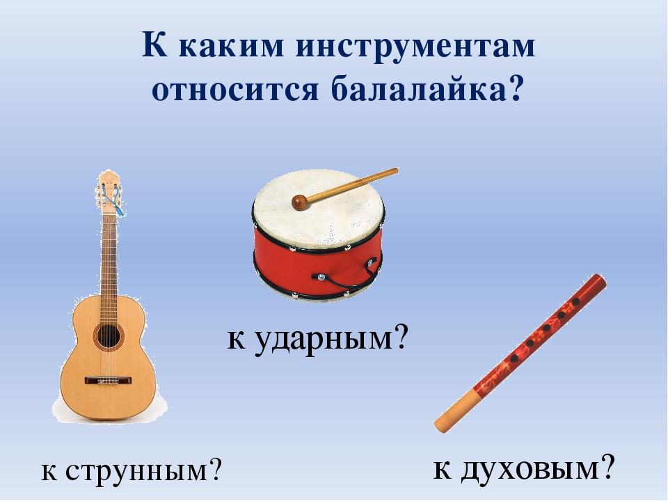 К каким инструментам относится балалайка? к струнным? к ударным? к духовым?