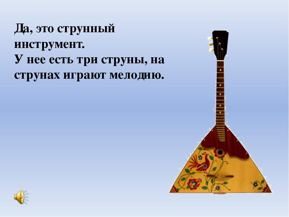 Да, это струнный инструмент. У нее есть три струны, на струнах играют мелодию.