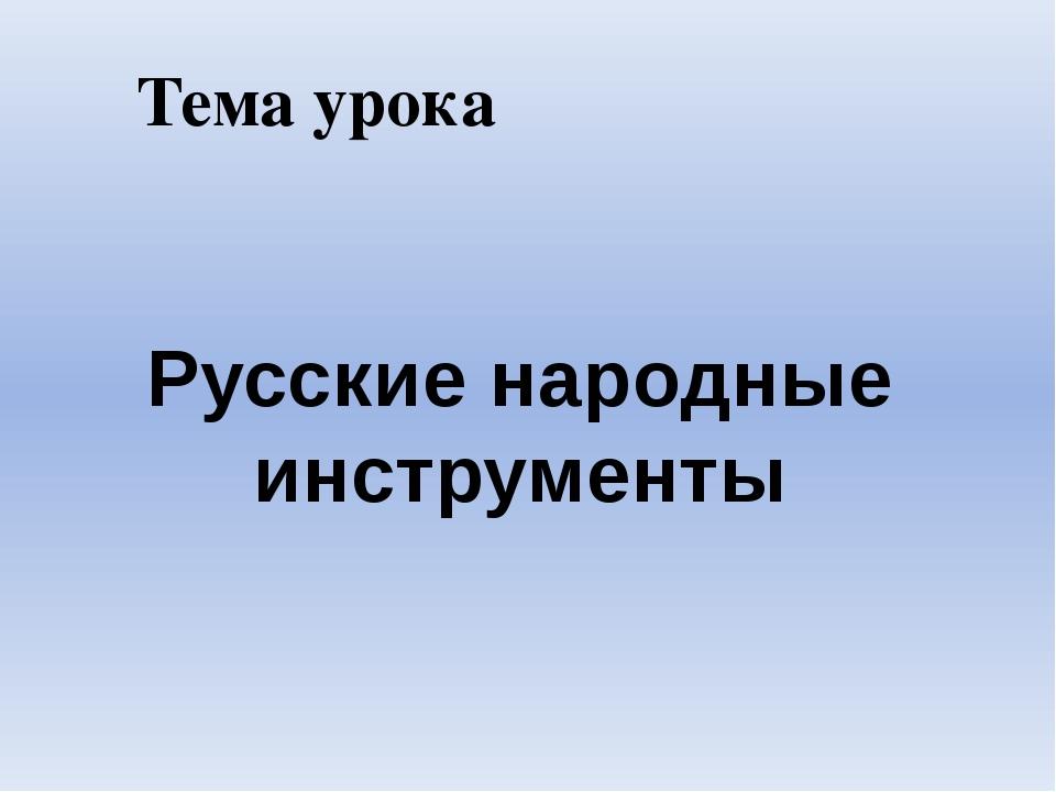 Тема урока Русские народные инструменты