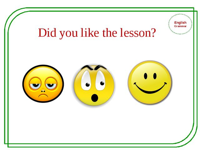 English Grammar Did you like the lesson?