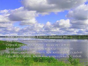 Гляжу в озёра синие, в полях ромашки рву, Зову тебя Россиею, единственной зо