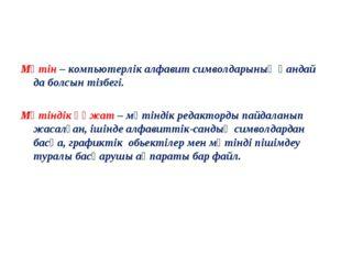 Мәтін – компьютерлік алфавит символдарының қандай да болсын тізбегі. Мәтіндік