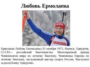 Любовь Ермолаева Ермолаева Любовь Евгеньевна (31 октября 1975, Ижевск, Удмурт