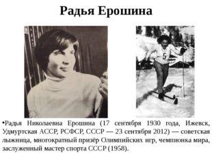 Радья Ерошина Радья Николаевна Ерошина (17 сентября 1930 года, Ижевск, Удмурт