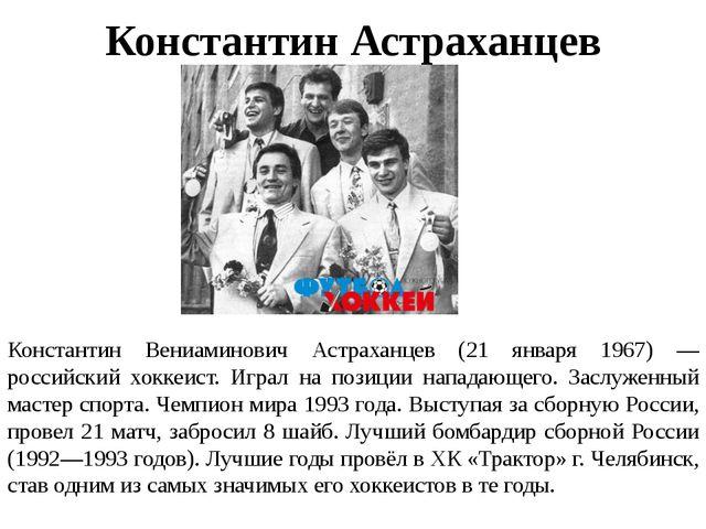 Константин Астраханцев Константин Вениаминович Астраханцев (21 января 1967) —...