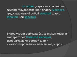 Держа́ва(ст.-слав.държа—власть)— символ государственной властимонарха,