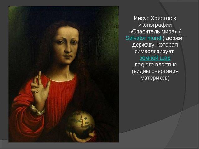 Иисус Христос в иконографии «Спаситель мира» (Salvator mundi) держит державу,...
