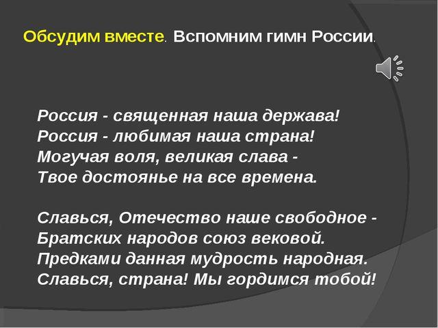 Обсудим вместе. Вспомним гимн России. Россия - священная наша держава! Россия...