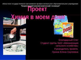 Проект Химия в моем доме Благодарный Олег Студент группы №22 «Механизация сел