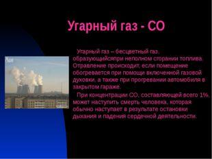 Угарный газ - СО Угарный газ – бесцветный газ, образующийсяпри неполном сгора