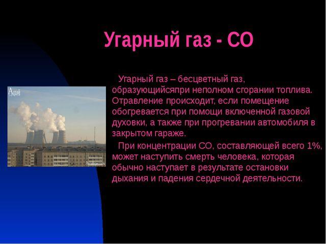 Угарный газ - СО Угарный газ – бесцветный газ, образующийсяпри неполном сгора...