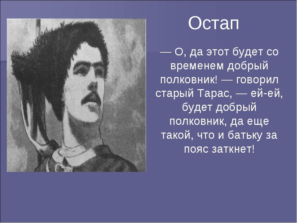 Остап — О, да этот будет со временем добрый полковник! — говорил старый Тарас...