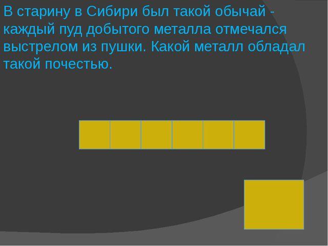 В старину в Сибири был такой обычай - каждый пуд добытого металла отмечался в...