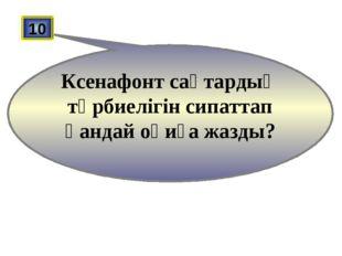 10 Ксенафонт сақтардың тәрбиелігін сипаттап қандай оқиға жазды?