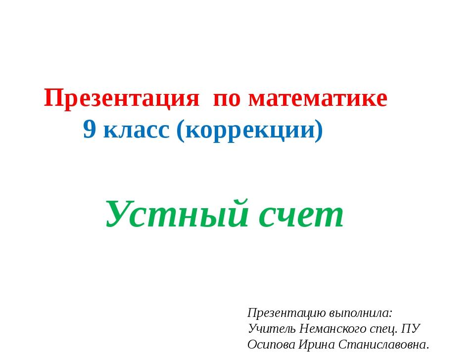 Презентация по математике 9 класс (коррекции) Устный счет Презентацию выполни...