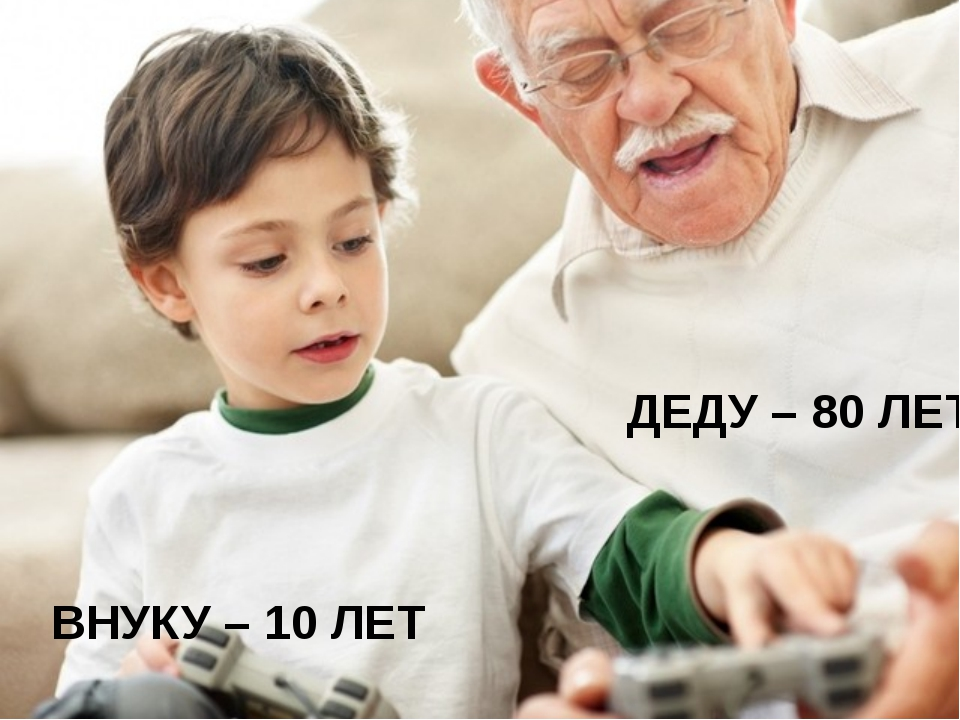 ВНУКУ – 10 ЛЕТ ДЕДУ – 80 ЛЕТ