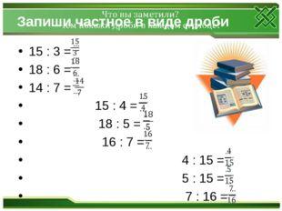 Запиши частное в виде дроби 15 : 3 = 18 : 6 = 14 : 7 = 15 : 4 = 18 : 5 = 16 :