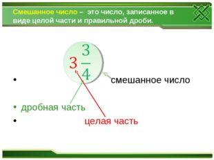 Смешанное число – это число, записанное в виде целой части и правильной дроби