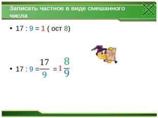 Записать частное в виде смешанного числа 17 : 9 = 1 ( ост 8) 17 : 9 = =