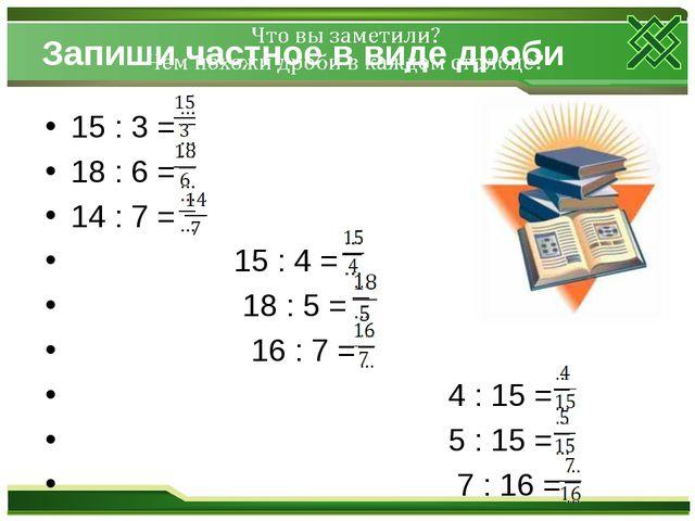 Запиши частное в виде дроби 15 : 3 = 18 : 6 = 14 : 7 = 15 : 4 = 18 : 5 = 16 :...