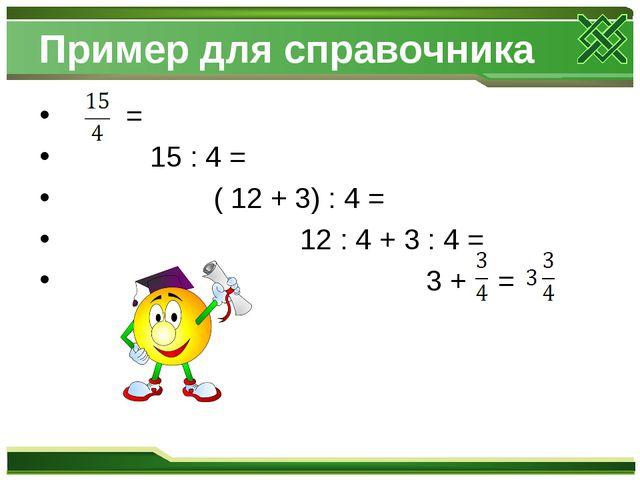Пример для справочника = 15 : 4 = ( 12 + 3) : 4 = 12 : 4 + 3 : 4 = 3 + =