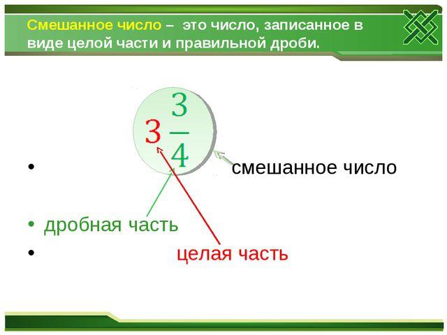 Смешанное число – это число, записанное в виде целой части и правильной дроби...