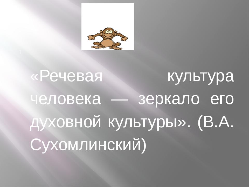 «Речевая культура человека — зеркало его духовной культуры». (В.А. Сухомли...