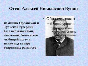 Отец: Алексей Николаевич Бунин помещик Орловской и Тульской губернии был вспы