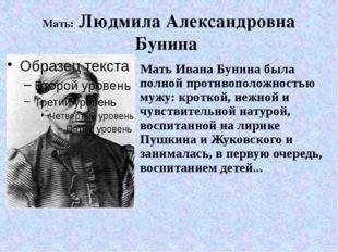 Мать: Людмила Александровна Бунина Мать Ивана Бунина была полной противополож