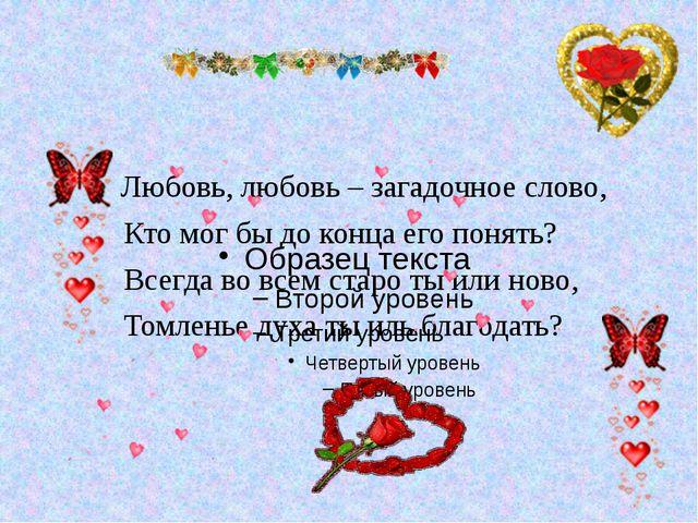 Любовь, любовь – загадочное слово, Кто мог бы до конца его понять? Всегда во...