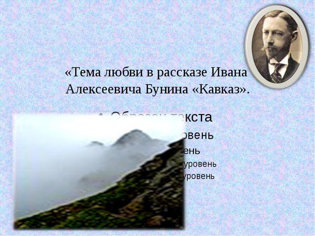 «Тема любви в рассказе Ивана Алексеевича Бунина «Кавказ».