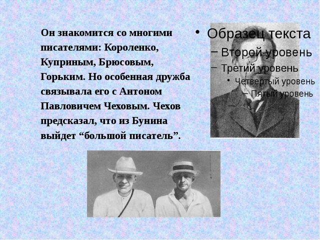 Он знакомится со многими писателями: Короленко, Куприным, Брюсовым, Горьким....