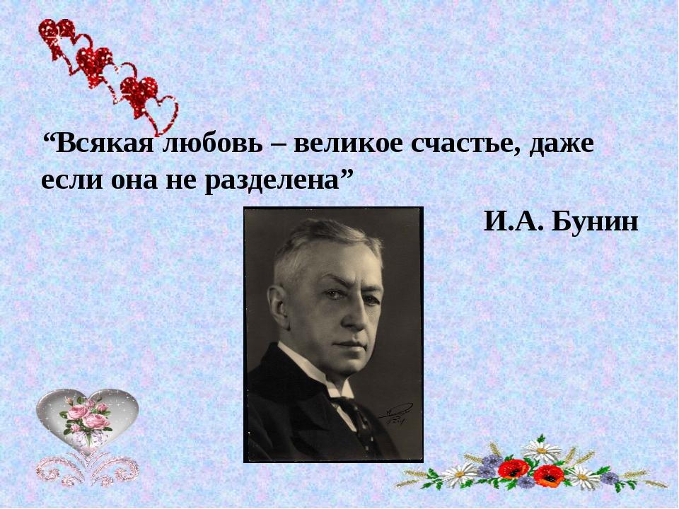 """""""Всякая любовь – великое счастье, даже если она не разделена"""" И.А. Бунин"""