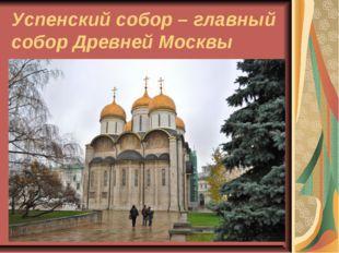 Успенский собор – главный собор Древней Москвы