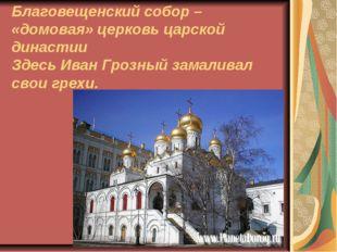 Благовещенский собор – «домовая» церковь царской династии Здесь Иван Грозный