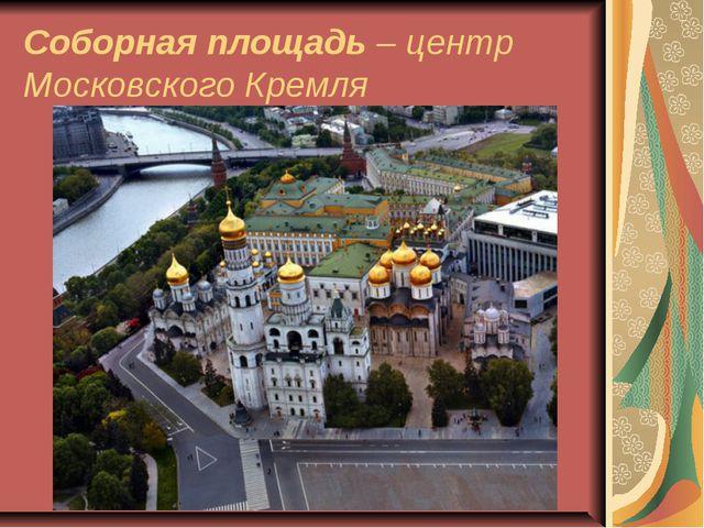 Соборная площадь – центр Московского Кремля