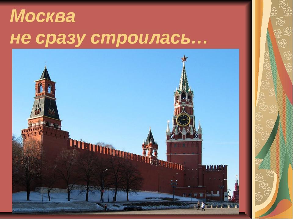 Москва не сразу строилась…
