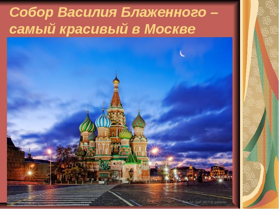 Собор Василия Блаженного – самый красивый в Москве