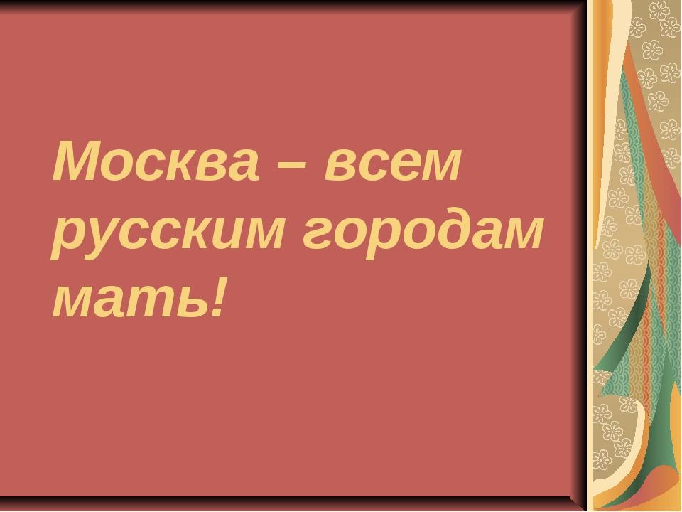 Москва – всем русским городам мать!