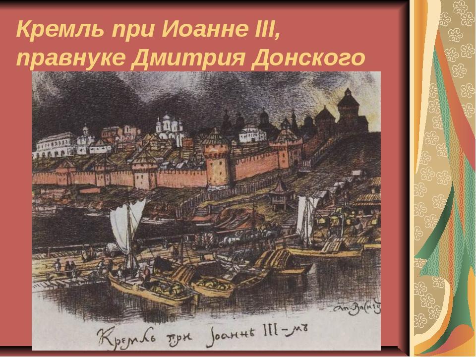 Кремль при Иоанне III, правнуке Дмитрия Донского