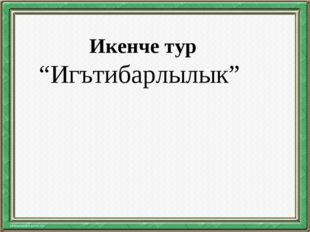 """Икенче тур """"Игътибарлылык"""""""