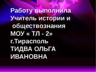 Работу выполнила Учитель истории и обществознания МОУ « ТЛ - 2» г.Тирасполь Т