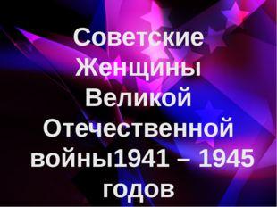 Советские Женщины Великой Отечественной войны1941 – 1945 годов