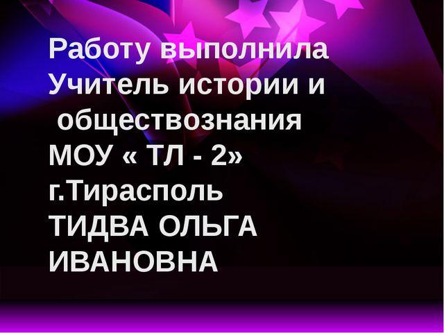 Работу выполнила Учитель истории и обществознания МОУ « ТЛ - 2» г.Тирасполь Т...
