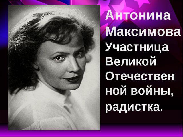 Антонина Максимова Участница Великой Отечественной войны, радистка.
