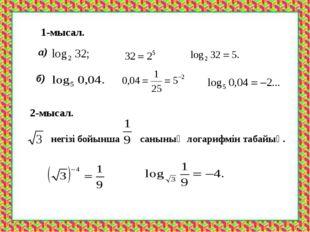 1-мысал. а) б) 2-мысал. негізі бойынша санының логарифмін табайық.