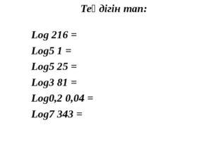 Теңдігін тап: Log 216 = Log5 1 = Log5 25 = Log3 81 = Log0,2 0,04 = Log7 343 =