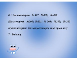 6. Үйге тапсырма. № 477; №478; № 486 (Колмогоров), №200; №201; № 203; №205; №