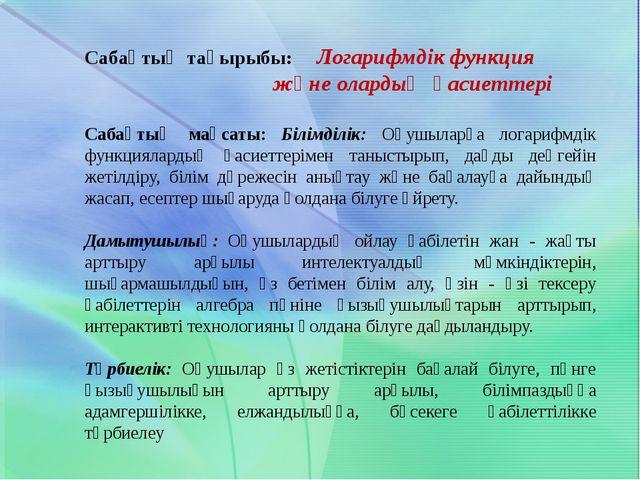 Сабақтың тақырыбы: Логарифмдік функция және олардың қасиеттері Сабақтың мақса...