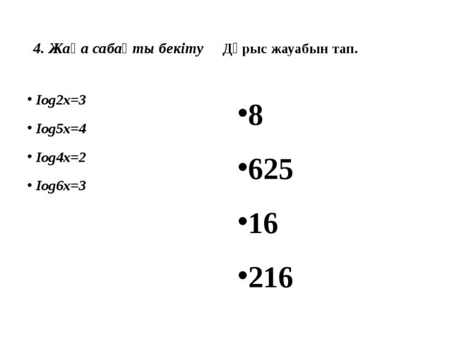 4. Жаңа сабақты бекіту Дұрыс жауабын тап. Iog2х=3 Iog5х=4 Iog4х=2 Iog6х=3 8...
